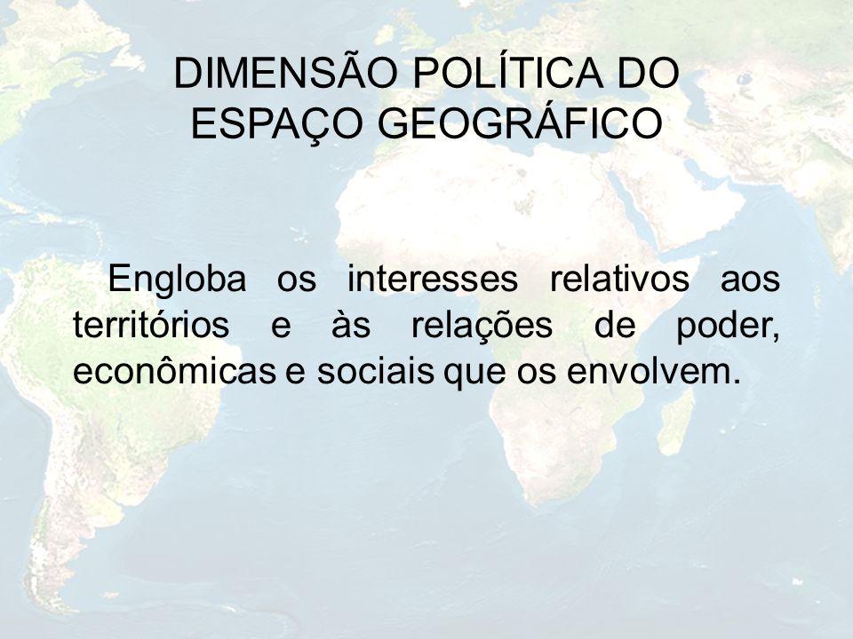 DIMENSÃO POLÍTICA DO ESPAÇO GEOGRÁFICO Engloba os interesses relativos aos territórios e às relações de poder, econômicas e sociais que os envolvem.