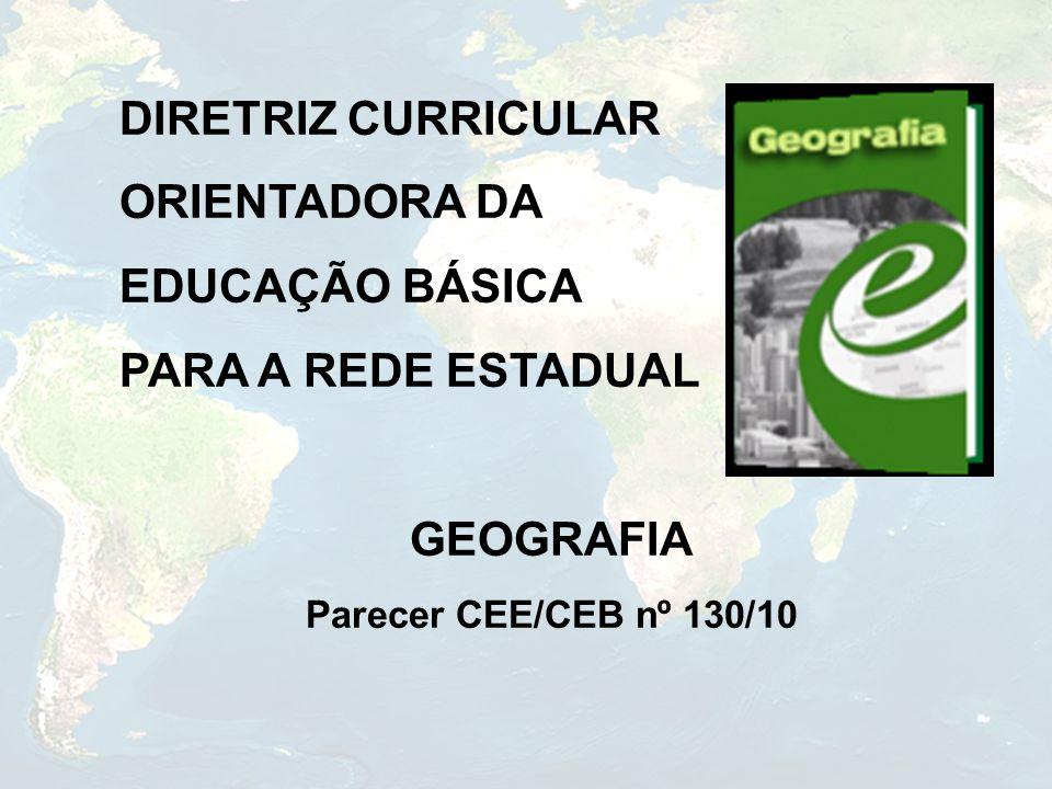 DIRETRIZ CURRICULAR ORIENTADORA DA EDUCAÇÃO BÁSICA PARA A REDE ESTADUAL GEOGRAFIA Parecer CEE/CEB nº 130/10