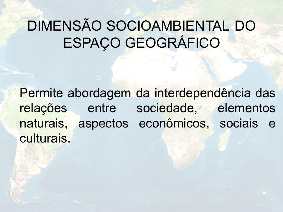DIMENSÃO SOCIOAMBIENTAL DO ESPAÇO GEOGRÁFICO Permite abordagem da interdependência das relações entre sociedade, elementos naturais, aspectos econômic