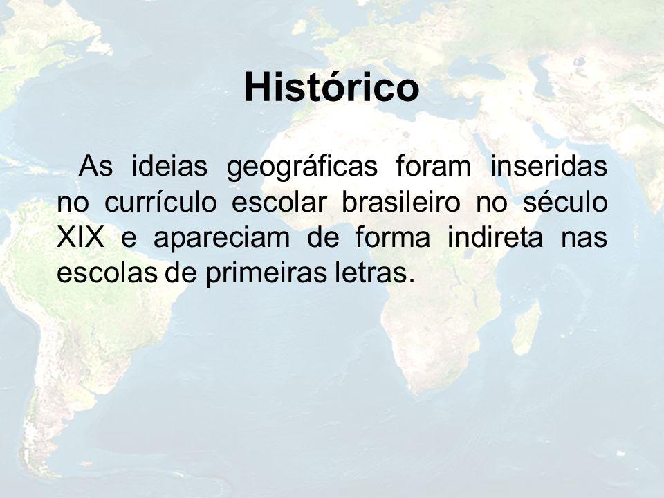 Histórico As ideias geográficas foram inseridas no currículo escolar brasileiro no século XIX e apareciam de forma indireta nas escolas de primeiras l