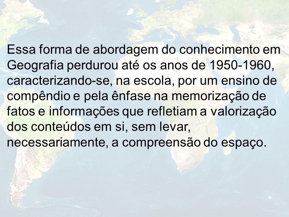 Essa forma de abordagem do conhecimento em Geografia perdurou até os anos de 1950-1960, caracterizando-se, na escola, por um ensino de compêndio e pel