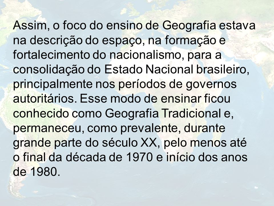 Assim, o foco do ensino de Geografia estava na descrição do espaço, na formação e fortalecimento do nacionalismo, para a consolidação do Estado Nacion