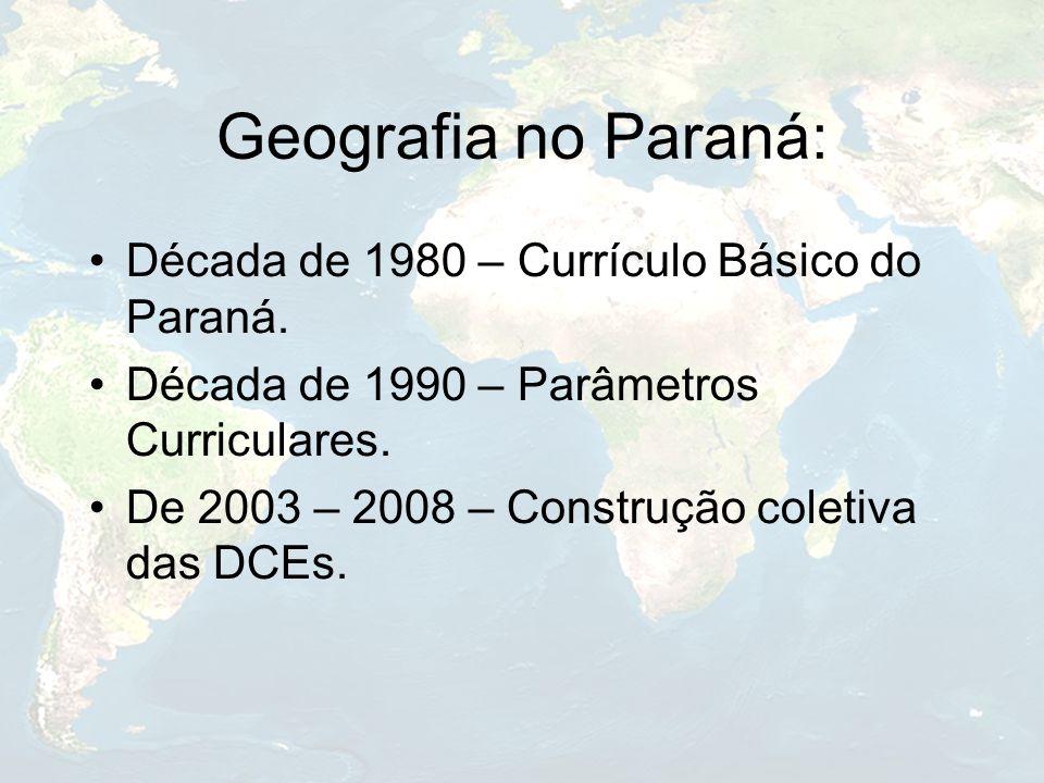 Geografia no Paraná: Década de 1980 – Currículo Básico do Paraná. Década de 1990 – Parâmetros Curriculares. De 2003 – 2008 – Construção coletiva das D