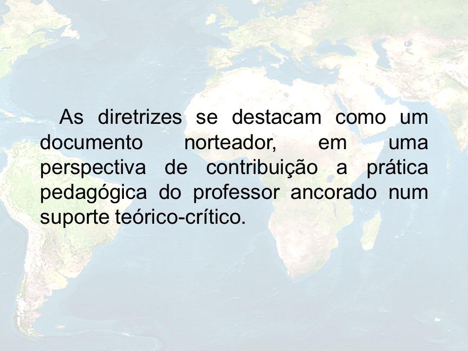 As diretrizes se destacam como um documento norteador, em uma perspectiva de contribuição a prática pedagógica do professor ancorado num suporte teóri