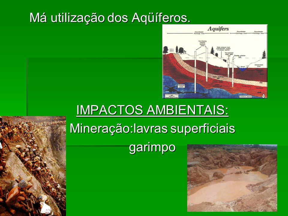 Má utilização dos Aqüíferos. IMPACTOS AMBIENTAIS: Mineração:lavras superficiais garimpo