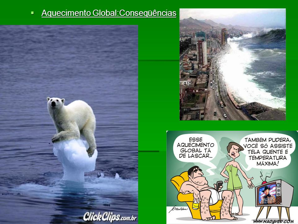 Aquecimento Global:Conseqüências Aquecimento Global:Conseqüências