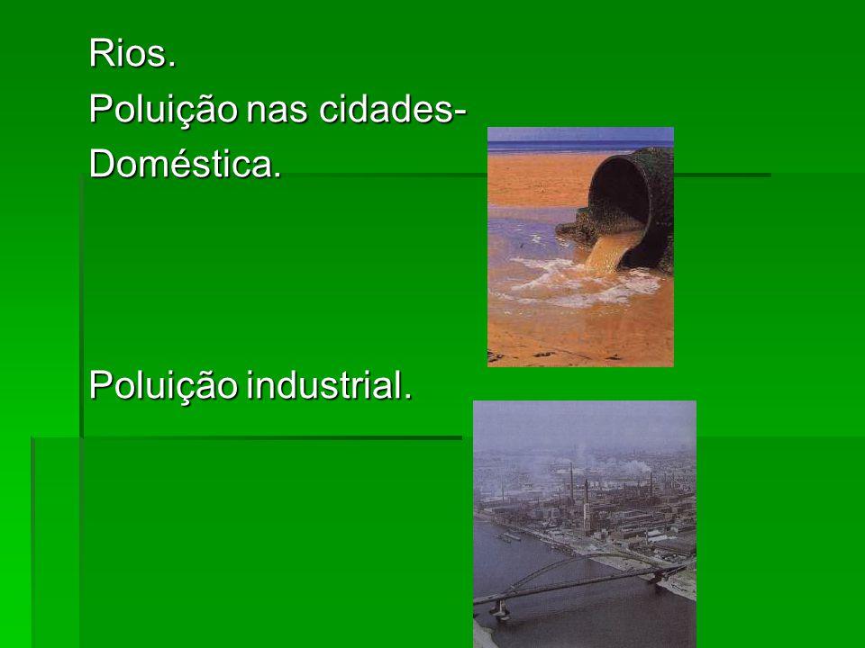 Rios. Poluição nas cidades- Doméstica. Poluição industrial.