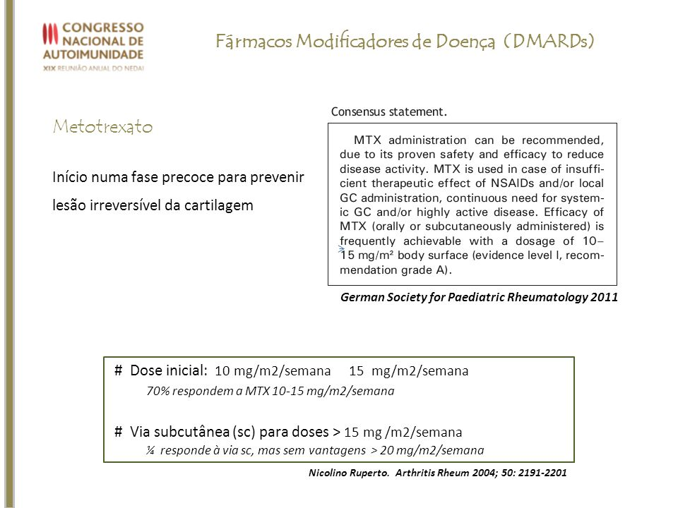 Metotrexato Nicolino Ruperto. Arthritis Rheum 2004; 50: 2191-2201 # Dose inicial: 10 mg/m2/semana 15 mg/m2/semana 70% respondem a MTX 10-15 mg/m2/sema