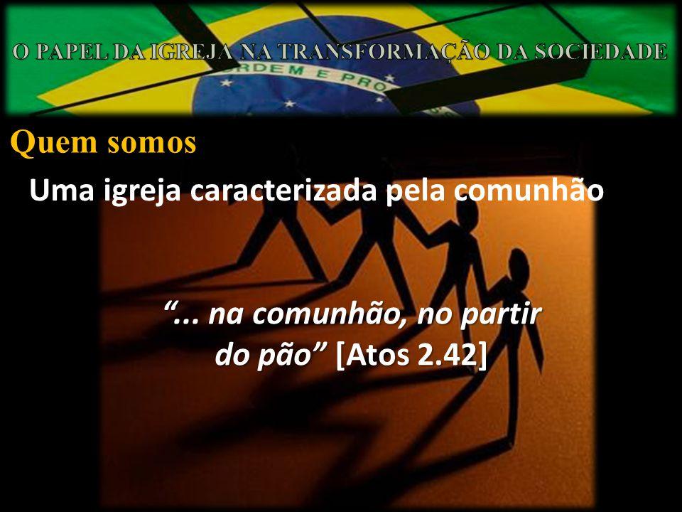 Quem somos Uma igreja caracterizada pela comunhão... na comunhão, no partir do pão [Atos 2.42]