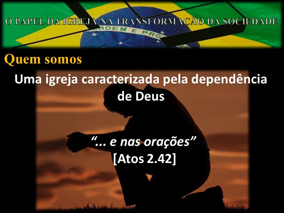 Quem somos Uma igreja caracterizada pela dependência de Deus... e nas orações [Atos 2.42]