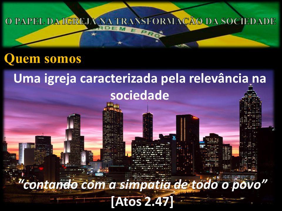 Quem somos Uma igreja caracterizada pela relevância na sociedade contando com a simpatia de todo o povo [Atos 2.47]