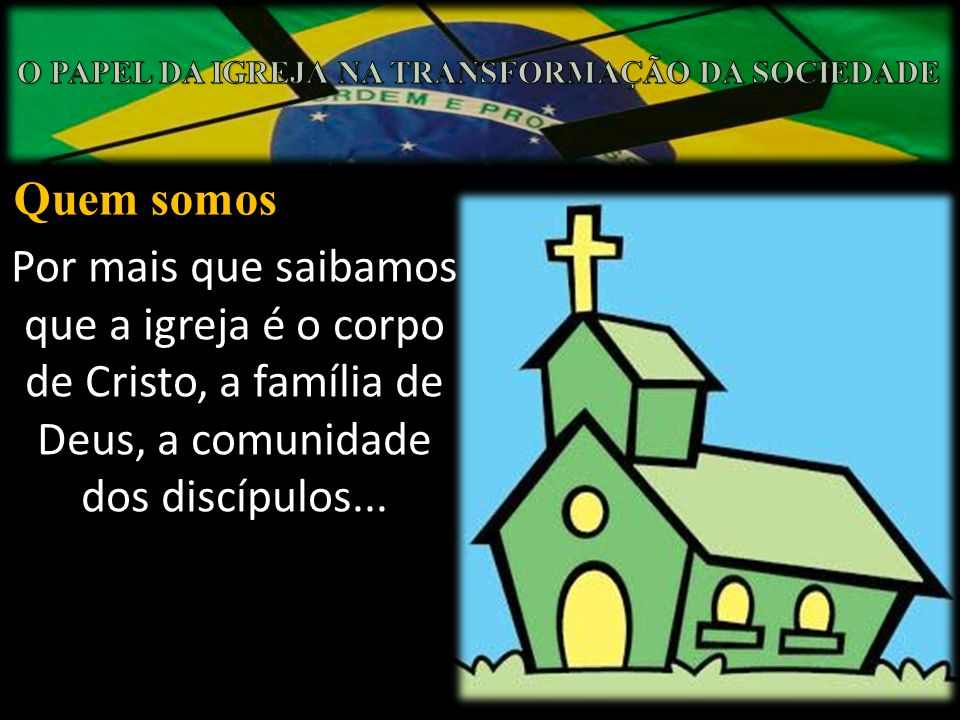 Quem somos Por mais que saibamos que a igreja é o corpo de Cristo, a família de Deus, a comunidade dos discípulos...