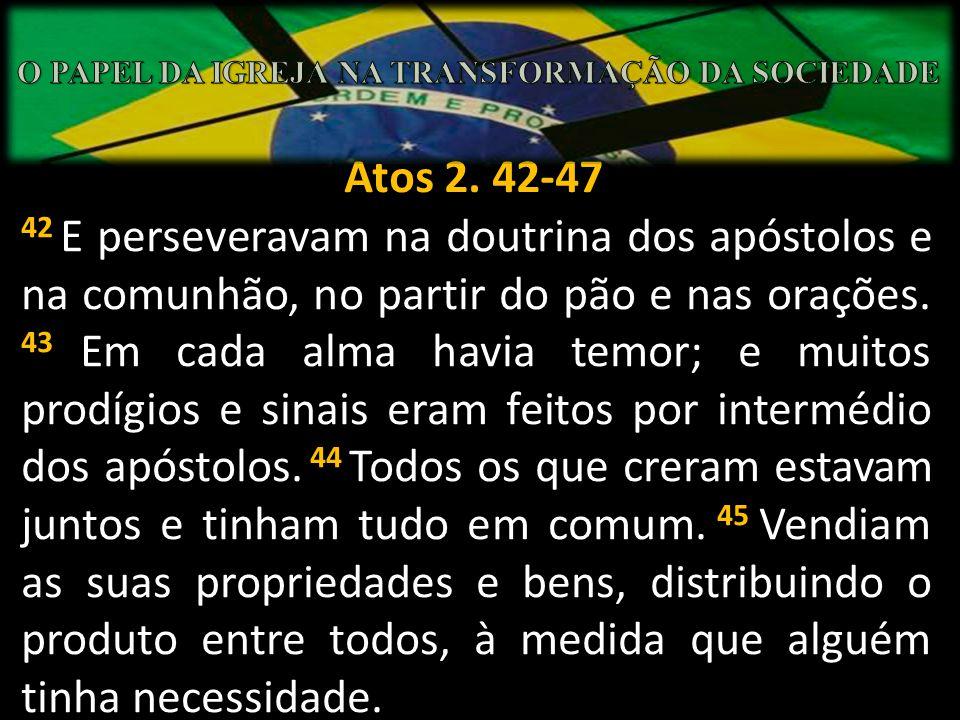 Atos 2. 42-47 42 43 44 45 42 E perseveravam na doutrina dos apóstolos e na comunhão, no partir do pão e nas orações. 43 Em cada alma havia temor; e mu