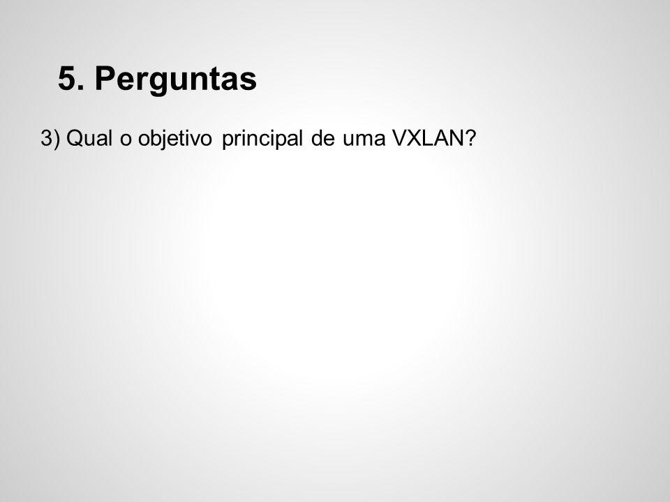 5. Perguntas 3) Qual o objetivo principal de uma VXLAN?