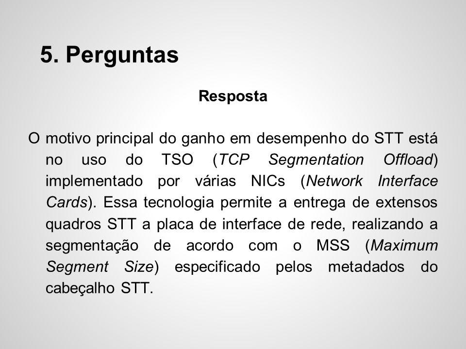 5. Perguntas Resposta O motivo principal do ganho em desempenho do STT está no uso do TSO (TCP Segmentation Offload) implementado por várias NICs (Net