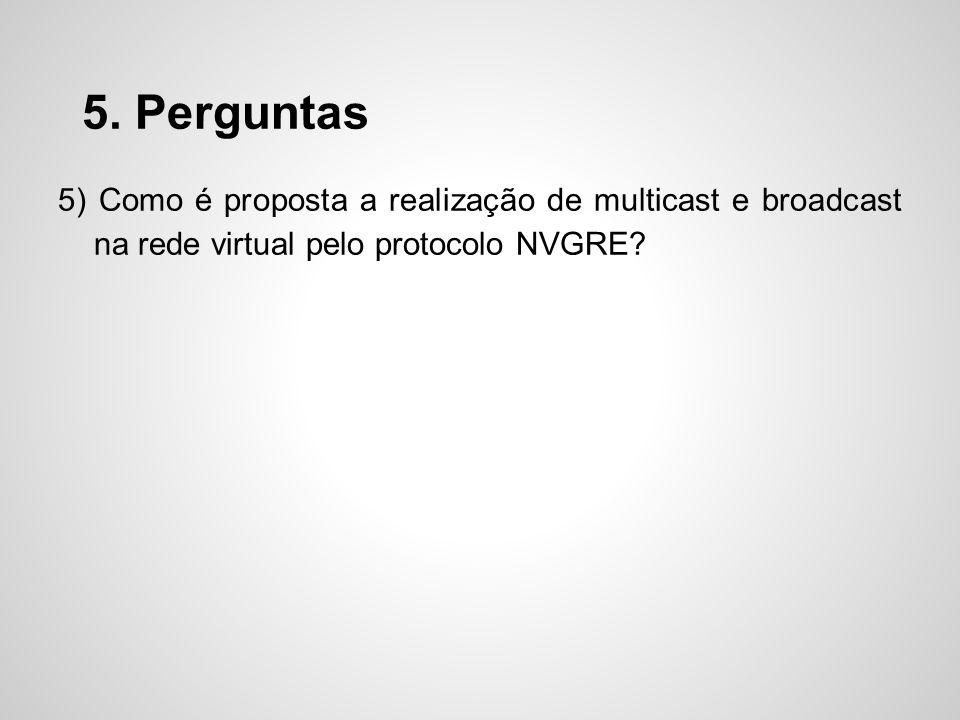 5. Perguntas 5) Como é proposta a realização de multicast e broadcast na rede virtual pelo protocolo NVGRE?