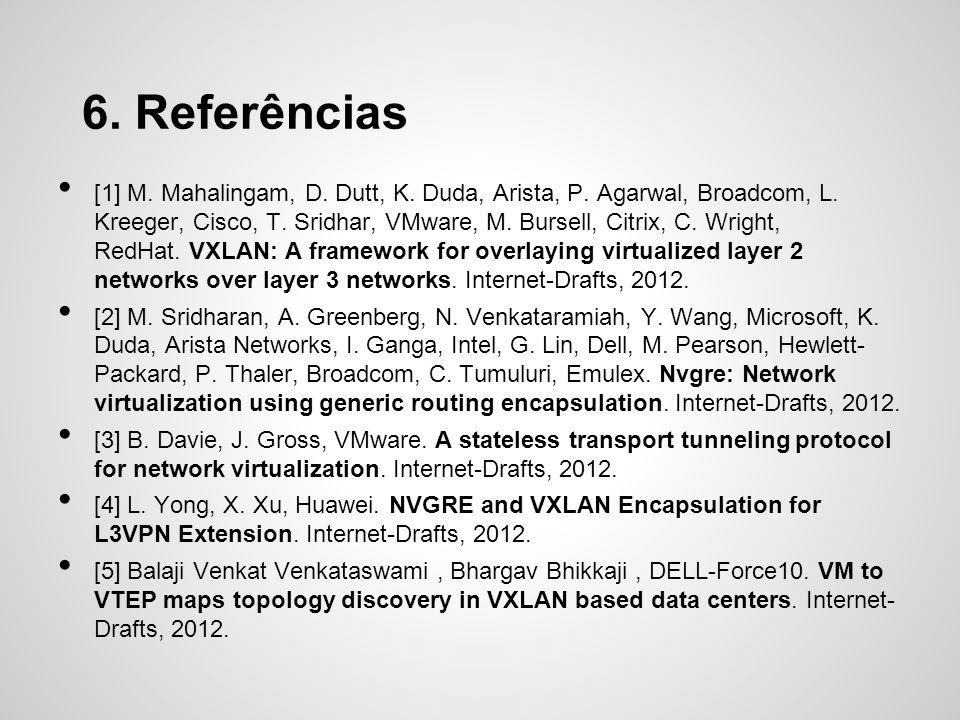 6. Referências [1] M. Mahalingam, D. Dutt, K. Duda, Arista, P. Agarwal, Broadcom, L. Kreeger, Cisco, T. Sridhar, VMware, M. Bursell, Citrix, C. Wright