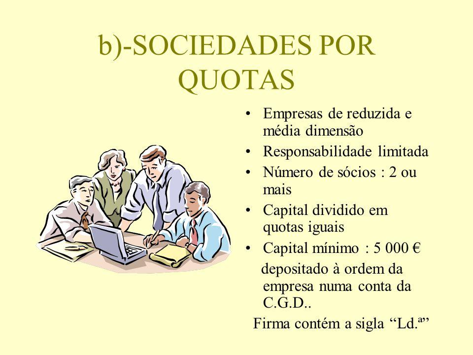 b)-SOCIEDADES POR QUOTAS Empresas de reduzida e média dimensão Responsabilidade limitada Número de sócios : 2 ou mais Capital dividido em quotas iguai