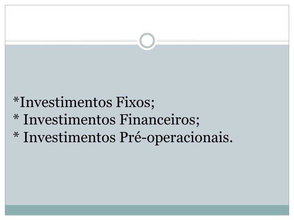 *Investimentos Fixos; * Investimentos Financeiros; * Investimentos Pré-operacionais.