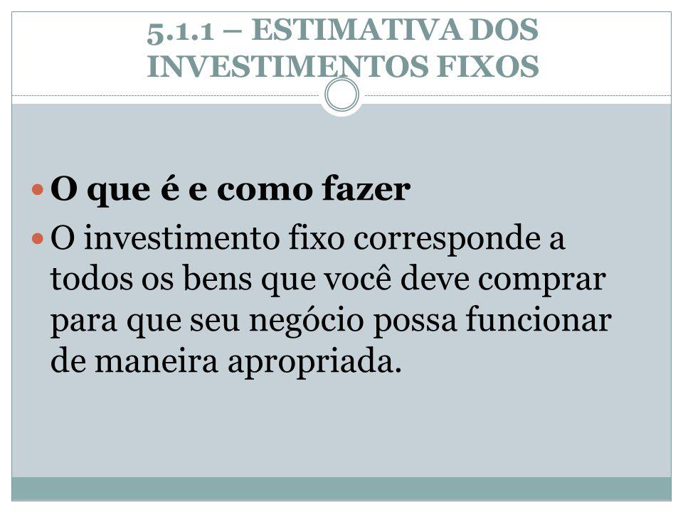 5.1.1 – ESTIMATIVA DOS INVESTIMENTOS FIXOS O que é e como fazer O investimento fixo corresponde a todos os bens que você deve comprar para que seu neg