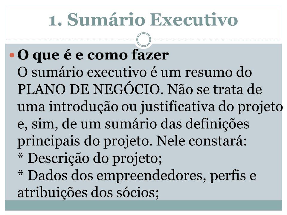 1. Sumário Executivo O que é e como fazer O sumário executivo é um resumo do PLANO DE NEGÓCIO. Não se trata de uma introdução ou justificativa do proj
