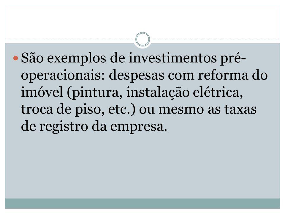São exemplos de investimentos pré- operacionais: despesas com reforma do imóvel (pintura, instalação elétrica, troca de piso, etc.) ou mesmo as taxas