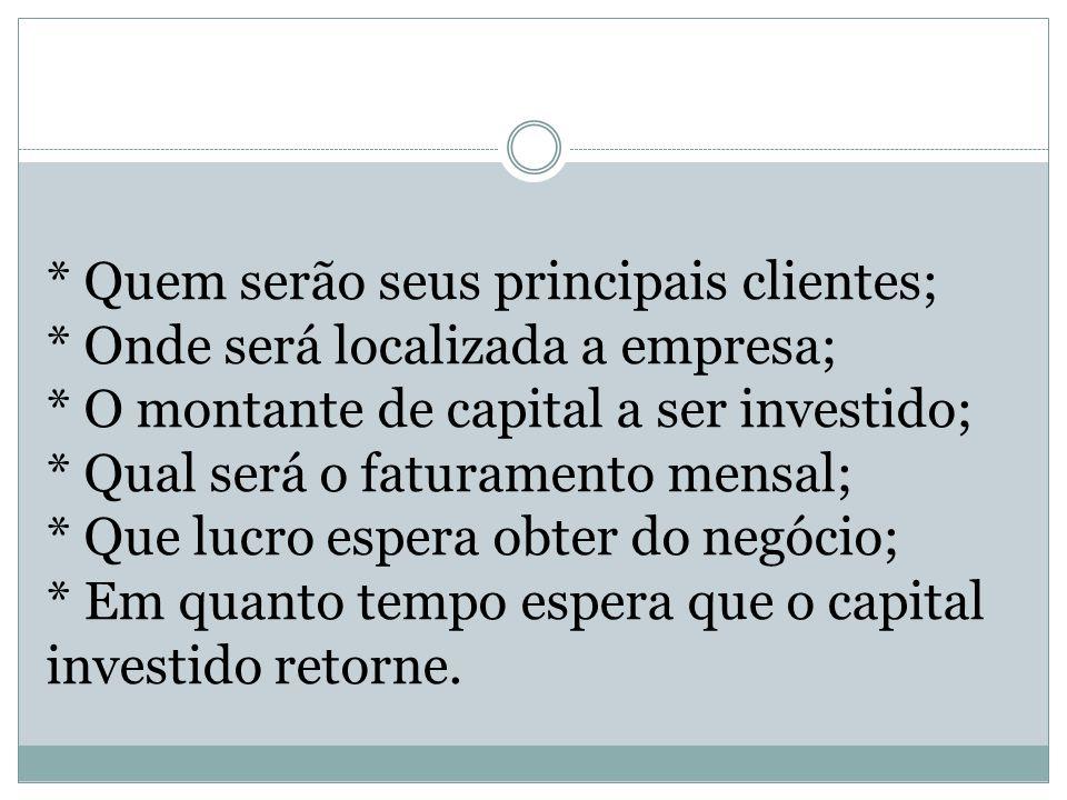 * Quem serão seus principais clientes; * Onde será localizada a empresa; * O montante de capital a ser investido; * Qual será o faturamento mensal; *