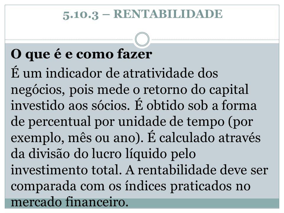 5.10.3 – RENTABILIDADE O que é e como fazer É um indicador de atratividade dos negócios, pois mede o retorno do capital investido aos sócios. É obtido