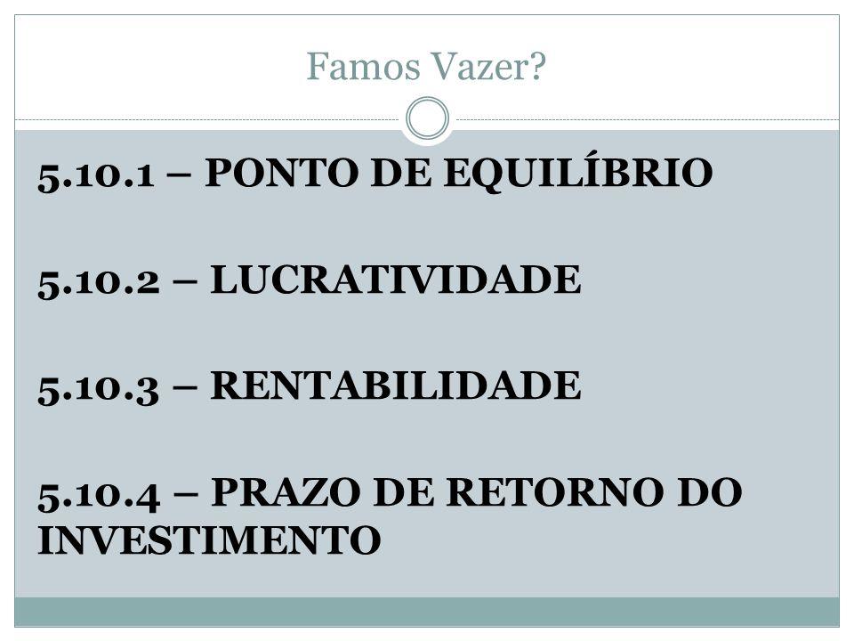 Famos Vazer? 5.10.1 – PONTO DE EQUILÍBRIO 5.10.2 – LUCRATIVIDADE 5.10.3 – RENTABILIDADE 5.10.4 – PRAZO DE RETORNO DO INVESTIMENTO