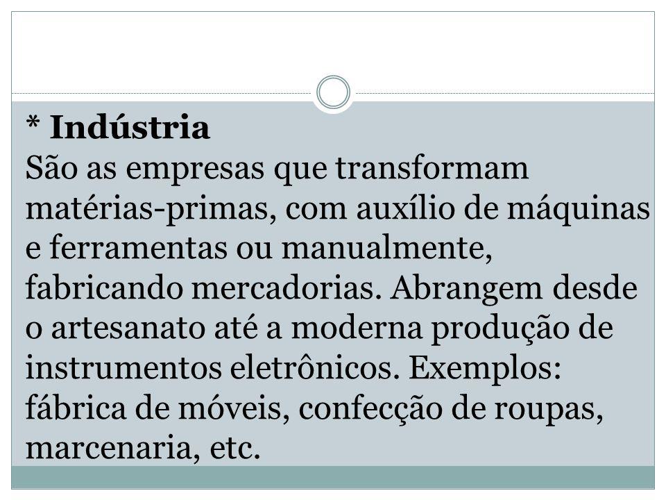 * Indústria São as empresas que transformam matérias-primas, com auxílio de máquinas e ferramentas ou manualmente, fabricando mercadorias. Abrangem de