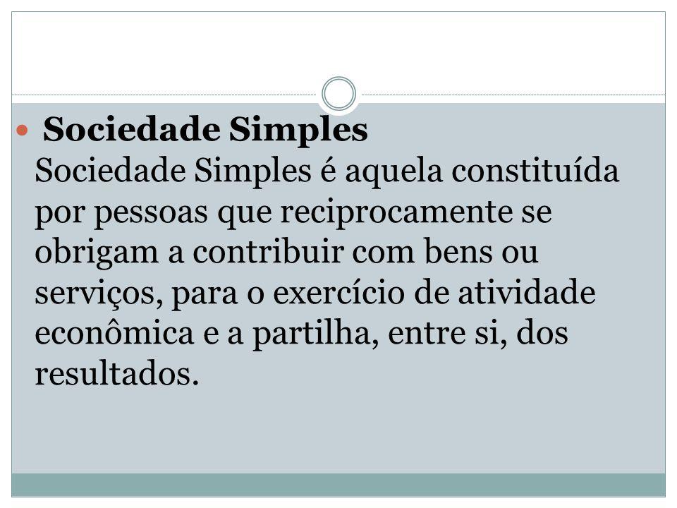 Sociedade Simples Sociedade Simples é aquela constituída por pessoas que reciprocamente se obrigam a contribuir com bens ou serviços, para o exercício