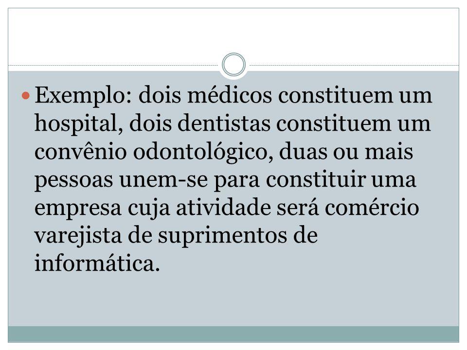 Exemplo: dois médicos constituem um hospital, dois dentistas constituem um convênio odontológico, duas ou mais pessoas unem-se para constituir uma emp