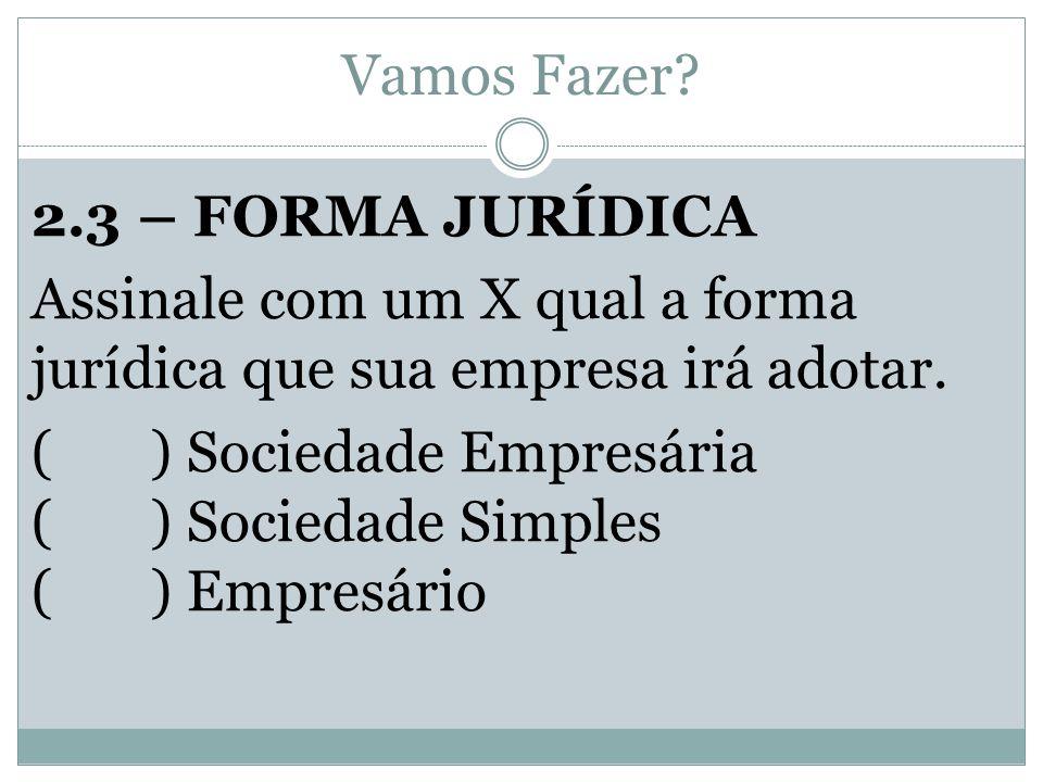 Vamos Fazer? 2.3 – FORMA JURÍDICA Assinale com um X qual a forma jurídica que sua empresa irá adotar. ( ) Sociedade Empresária ( ) Sociedade Simples (