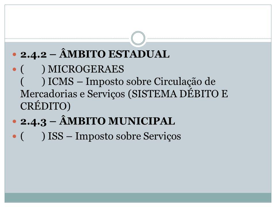 2.4.2 – ÂMBITO ESTADUAL ( ) MICROGERAES ( ) ICMS – Imposto sobre Circulação de Mercadorias e Serviços (SISTEMA DÉBITO E CRÉDITO) 2.4.3 – ÂMBITO MUNICI