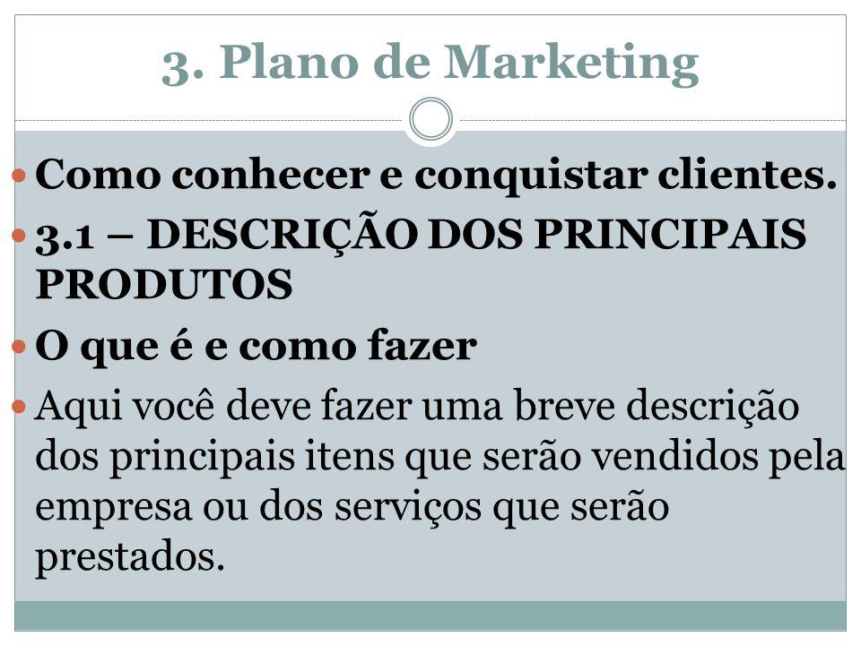 3. Plano de Marketing Como conhecer e conquistar clientes. 3.1 – DESCRIÇÃO DOS PRINCIPAIS PRODUTOS O que é e como fazer Aqui você deve fazer uma breve