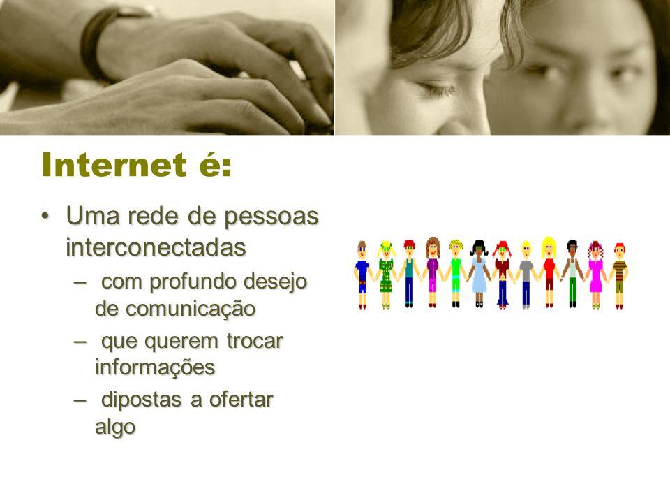 Internet é: Uma rede de pessoas interconectadasUma rede de pessoas interconectadas – com profundo desejo de comunicação – que querem trocar informaçõe
