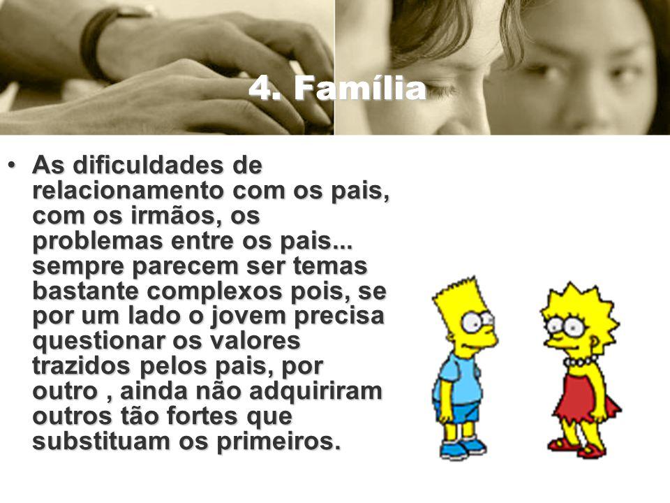 4. Família As dificuldades de relacionamento com os pais, com os irmãos, os problemas entre os pais... sempre parecem ser temas bastante complexos poi