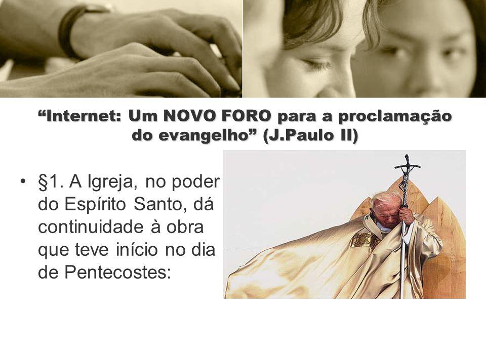 Internet: Um NOVO FORO para a proclamação do evangelho (J.Paulo II) §1. A Igreja, no poder do Espírito Santo, dá continuidade à obra que teve início n