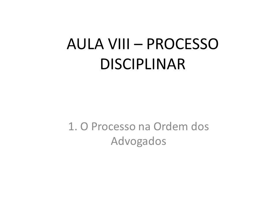 AULA VIII – PROCESSO DISCIPLINAR 1. O Processo na Ordem dos Advogados