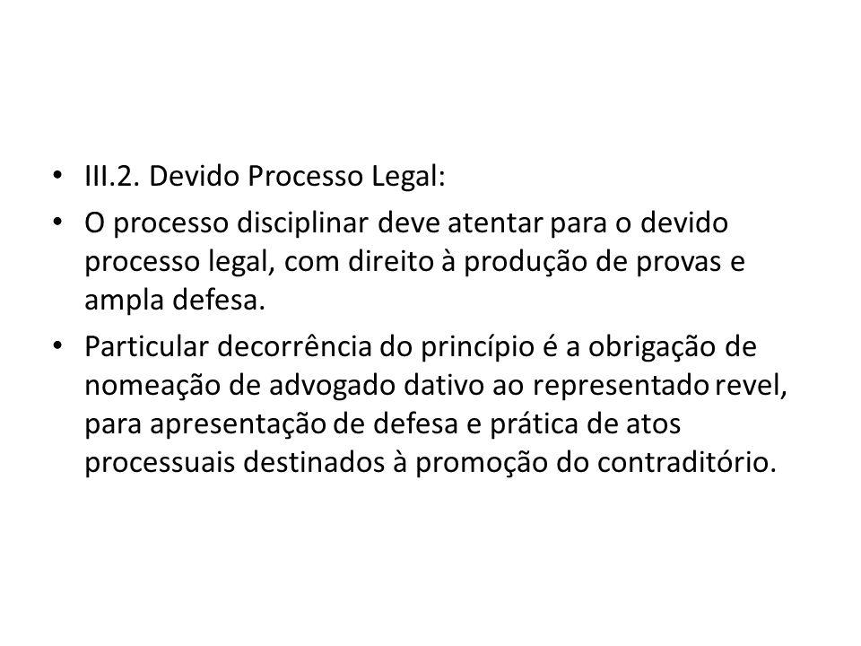 III.2. Devido Processo Legal: O processo disciplinar deve atentar para o devido processo legal, com direito à produção de provas e ampla defesa. Parti