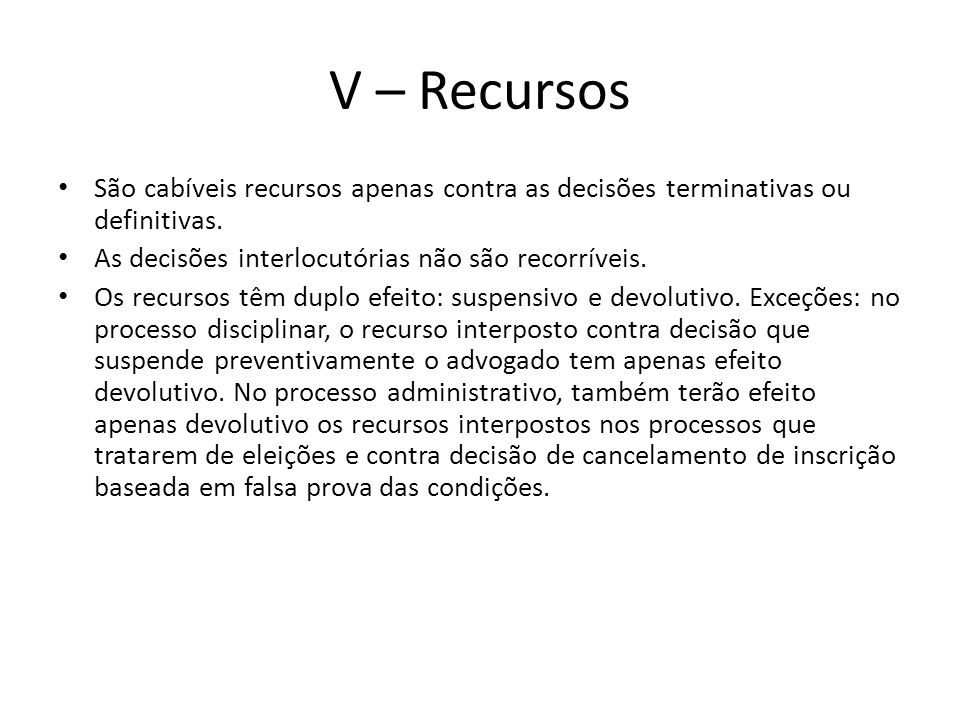 V – Recursos São cabíveis recursos apenas contra as decisões terminativas ou definitivas. As decisões interlocutórias não são recorríveis. Os recursos