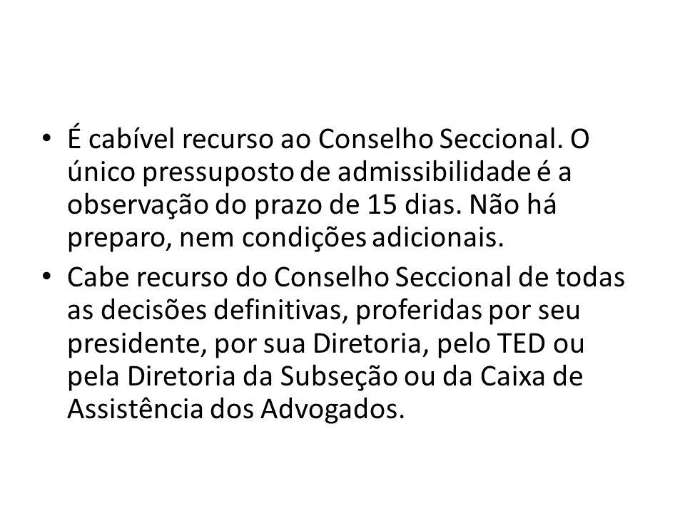 É cabível recurso ao Conselho Seccional. O único pressuposto de admissibilidade é a observação do prazo de 15 dias. Não há preparo, nem condições adic