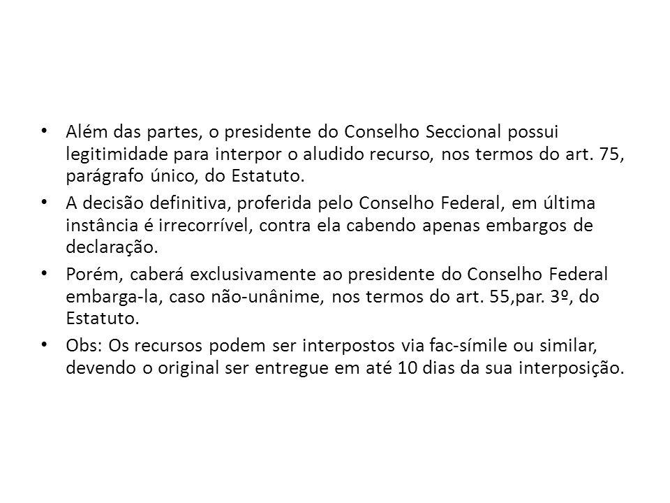 Além das partes, o presidente do Conselho Seccional possui legitimidade para interpor o aludido recurso, nos termos do art. 75, parágrafo único, do Es