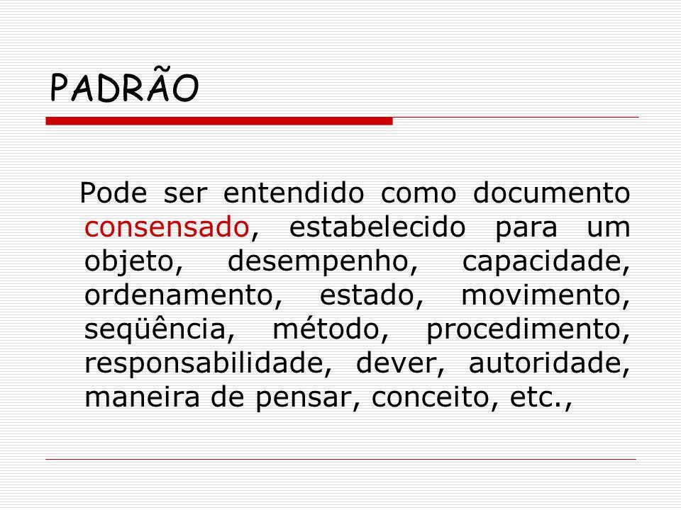 PADRÃO Pode ser entendido como documento consensado, estabelecido para um objeto, desempenho, capacidade, ordenamento, estado, movimento, seqüência, m