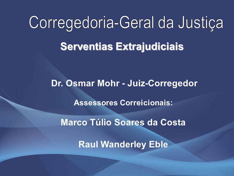 Dr. Osmar Mohr - Juiz-Corregedor Assessores Correicionais: Marco Túlio Soares da Costa Raul Wanderley Eble Serventias Extrajudiciais