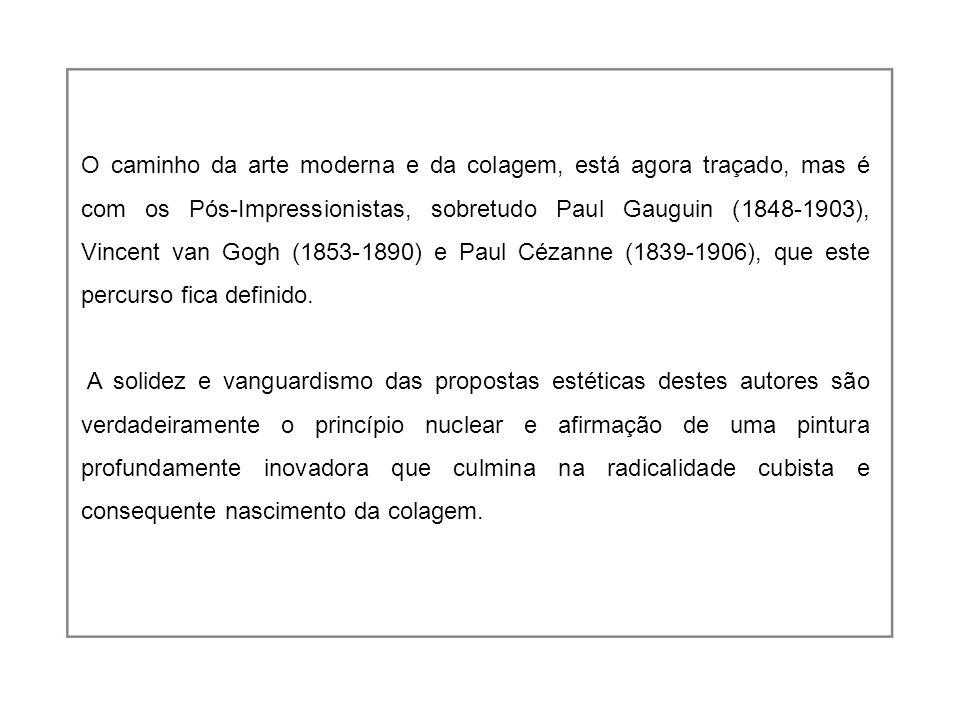 O caminho da arte moderna e da colagem, está agora traçado, mas é com os Pós-Impressionistas, sobretudo Paul Gauguin (1848-1903), Vincent van Gogh (1853-1890) e Paul Cézanne (1839-1906), que este percurso fica definido.