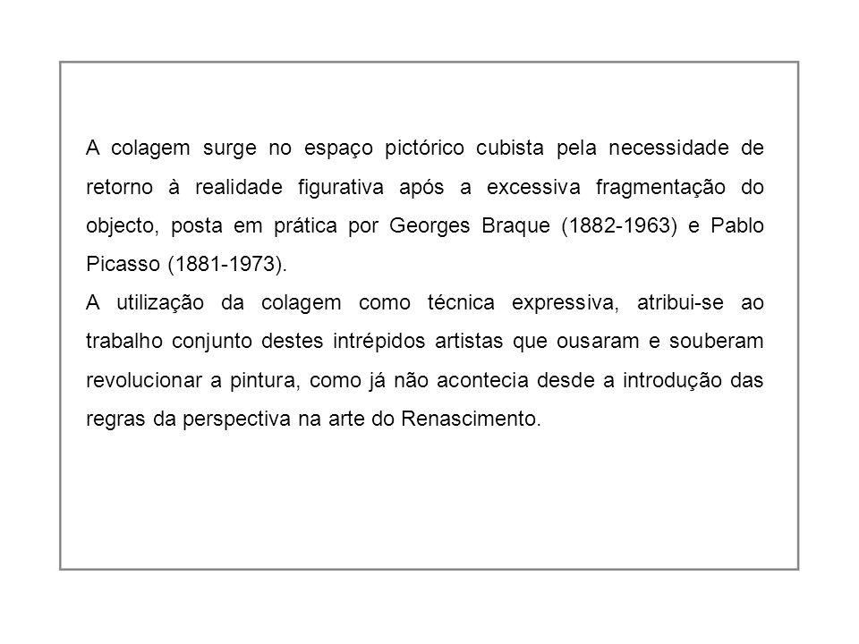 A colagem surge no espaço pictórico cubista pela necessidade de retorno à realidade figurativa após a excessiva fragmentação do objecto, posta em prática por Georges Braque (1882-1963) e Pablo Picasso (1881-1973).