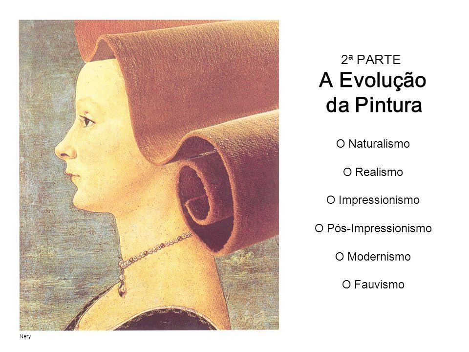 2ª PARTE A Evolução da Pintura O Naturalismo O Realismo O Impressionismo O Pós-Impressionismo O Modernismo O Fauvismo Nery