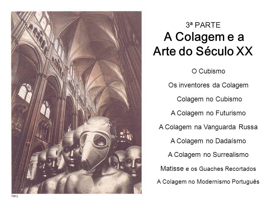 3ª PARTE A Colagem e a Arte do Século XX O Cubismo Os inventores da Colagem Colagem no Cubismo A Colagem no Futurismo A Colagem na Vanguarda Russa A Colagem no Dadaísmo A Colagem no Surrealismo Matisse e os Guaches Recortados A Colagem no Modernismo Português Nery