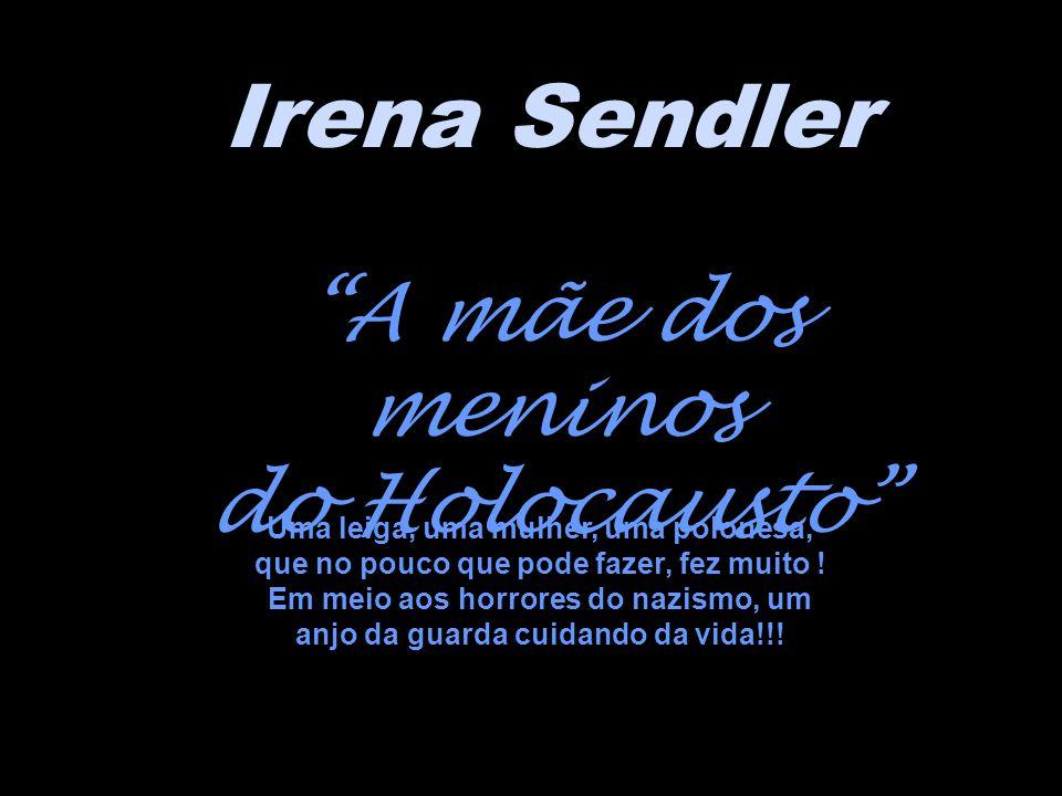 Irena Sendler A mãe dos meninos do Holocausto Uma leiga, uma mulher, uma polonesa, que no pouco que pode fazer, fez muito .